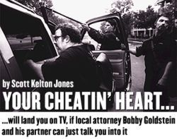 Bobby Goldstein, creator and co-producer of Cheaters TV, controls the pocket book, and he will do and say whatever it takes  to make his television show happen.